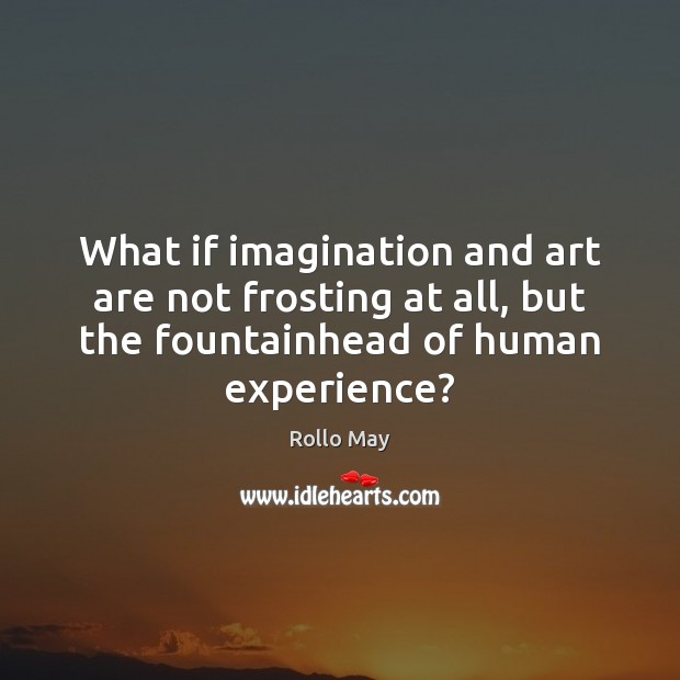What if imagination and art are not frosting at all, but the Rollo May Picture Quote