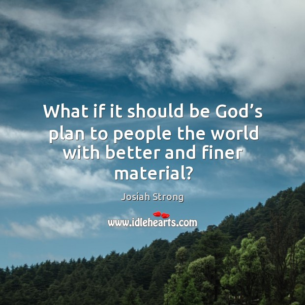 What if it should be God's plan to people the world with better and finer material? Image