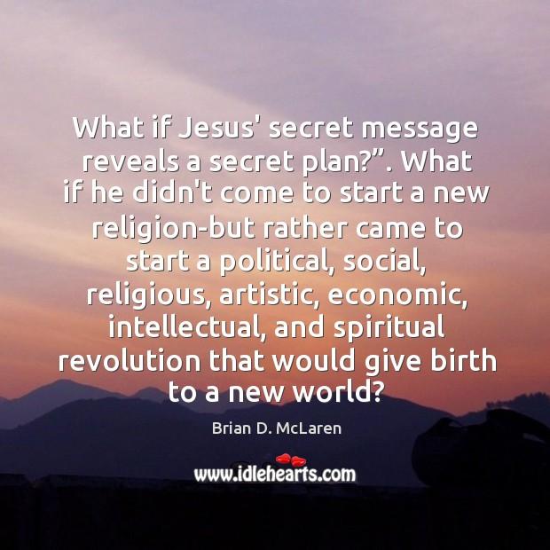 """What if Jesus' secret message reveals a secret plan?"""". What if he Brian D. McLaren Picture Quote"""