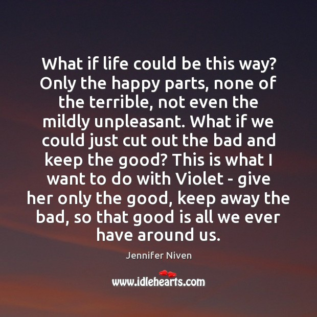 What if life could be this way? Only the happy parts, none Jennifer Niven Picture Quote