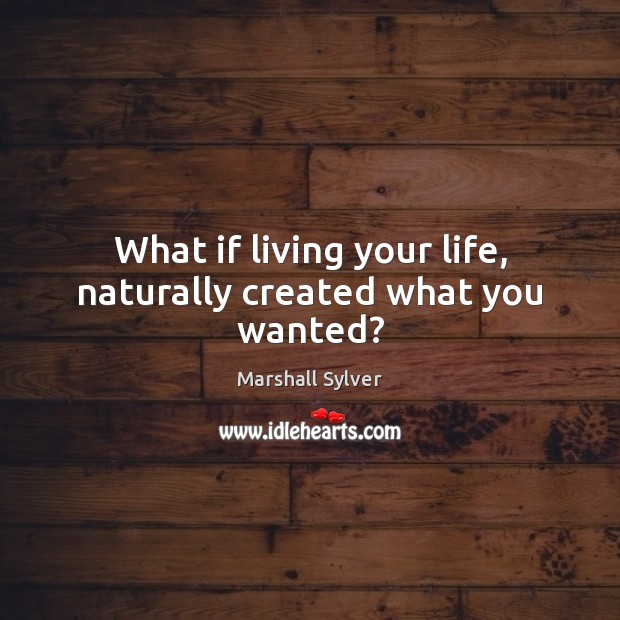 What if living your life, naturally created what you wanted? Marshall Sylver Picture Quote