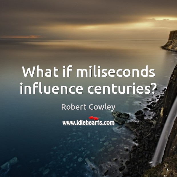 Image, What if miliseconds influence centuries?