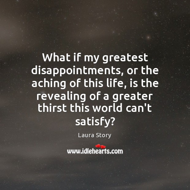 What if my greatest disappointments, or the aching of this life, is Image