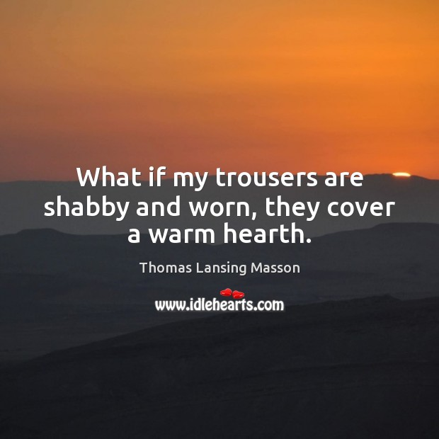 What if my trousers are shabby and worn, they cover a warm hearth. Image