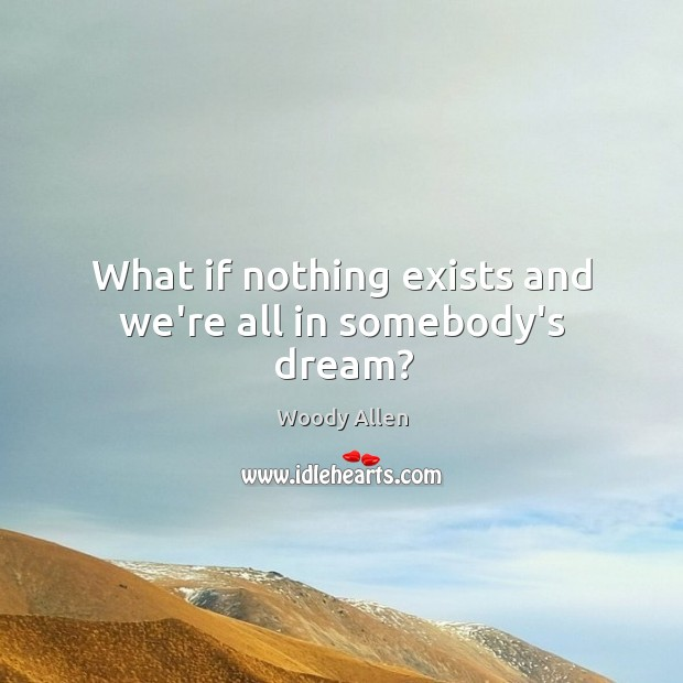 What if nothing exists and we're all in somebody's dream? Image