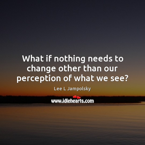 What if nothing needs to change other than our perception of what we see? Lee L Jampolsky Picture Quote