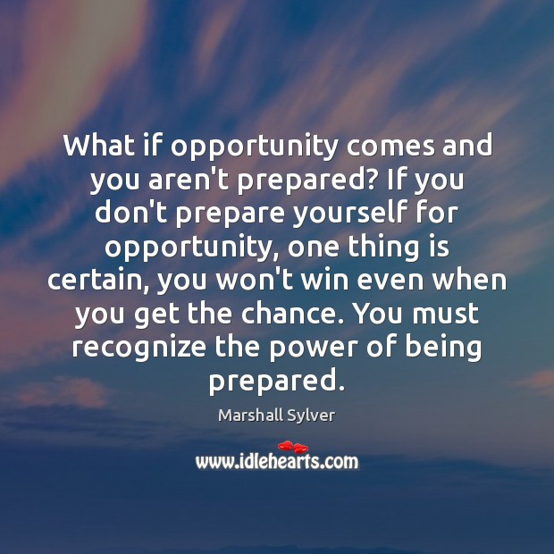 What if opportunity comes and you aren't prepared? If you don't prepare Marshall Sylver Picture Quote