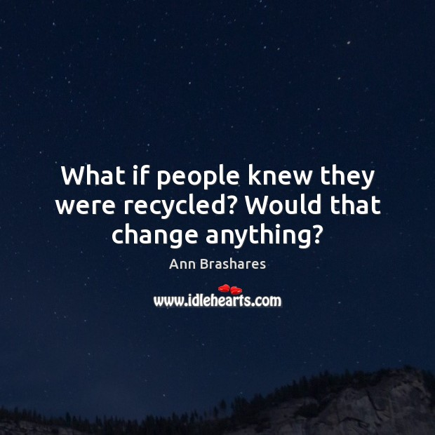 Image, What if people knew they were recycled? Would that change anything?