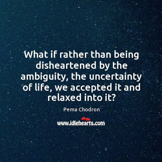 What if rather than being disheartened by the ambiguity, the uncertainty of Image