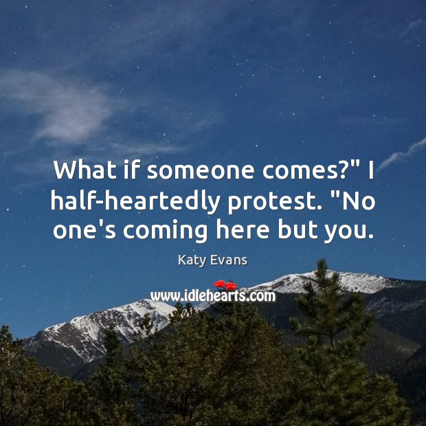 "Katy Evans Picture Quote image saying: What if someone comes?"" I half-heartedly protest. ""No one's coming here but you."