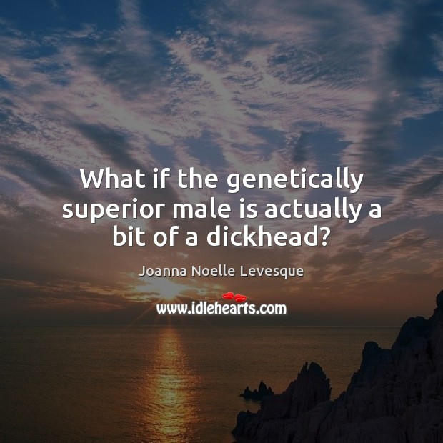 What if the genetically superior male is actually a bit of a dickhead? Image