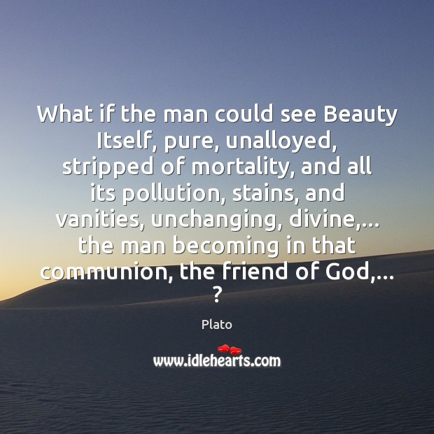 What if the man could see Beauty Itself, pure, unalloyed, stripped of Plato Picture Quote