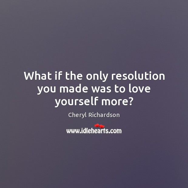 What if the only resolution you made was to love yourself more? Cheryl Richardson Picture Quote