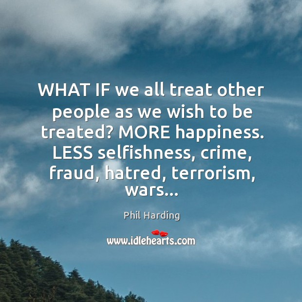 Image, WHAT IF we all treat other people as we wish to be