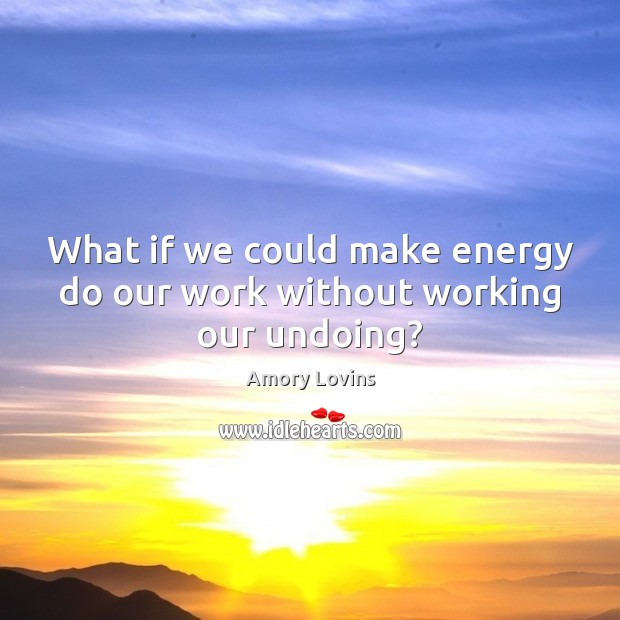 Image, What if we could make energy do our work without working our undoing?
