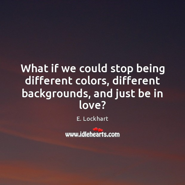What if we could stop being different colors, different backgrounds, and just be in love? Image