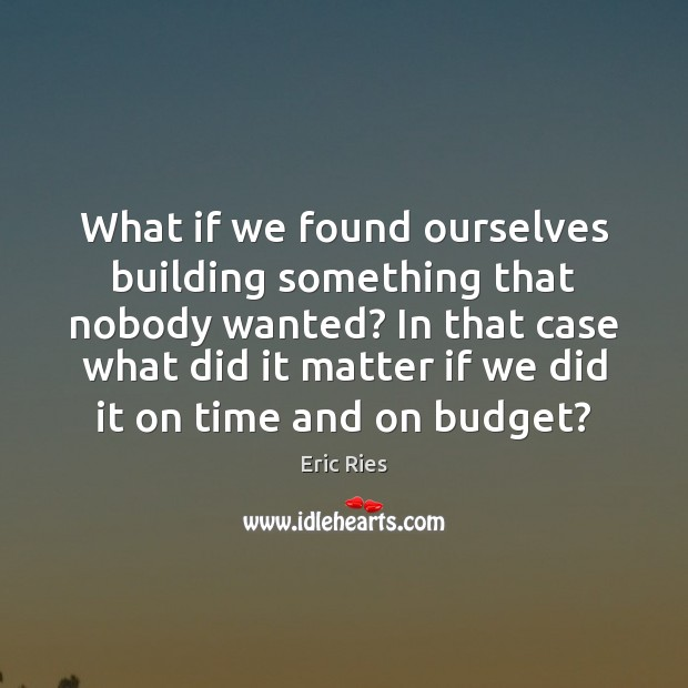 What if we found ourselves building something that nobody wanted? In that Eric Ries Picture Quote