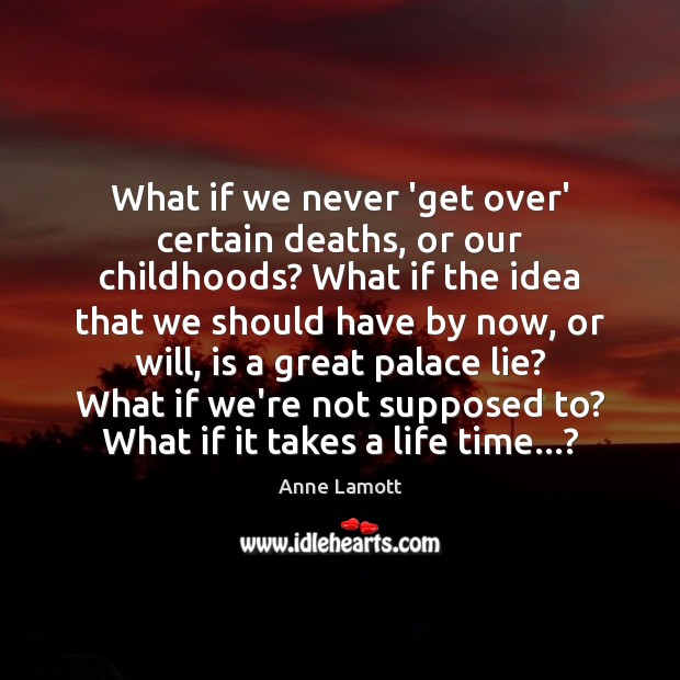 What if we never 'get over' certain deaths, or our childhoods? What Anne Lamott Picture Quote