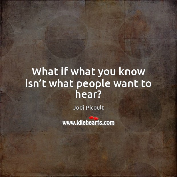 What if what you know isn't what people want to hear? Jodi Picoult Picture Quote