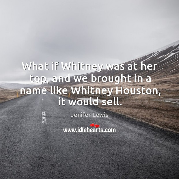 What if whitney was at her top, and we brought in a name like whitney houston, it would sell. Jenifer Lewis Picture Quote