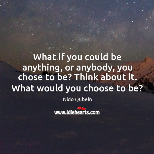What if you could be anything, or anybody, you chose to be? think about it. What would you choose to be? Nido Qubein Picture Quote