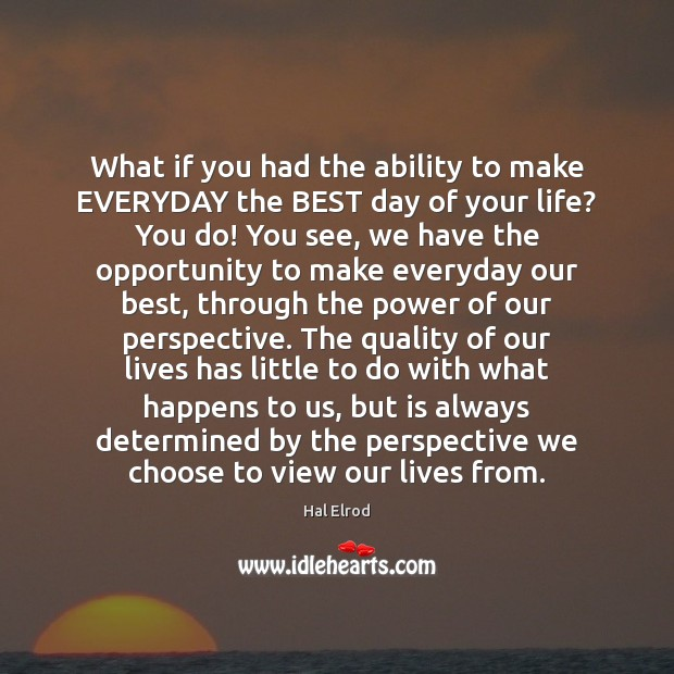 What if you had the ability to make EVERYDAY the BEST day Hal Elrod Picture Quote
