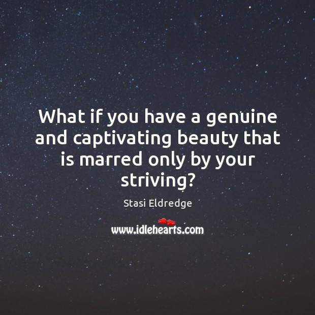 What if you have a genuine and captivating beauty that is marred only by your striving? Image