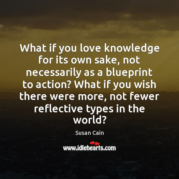 What if you love knowledge for its own sake, not necessarily as Susan Cain Picture Quote