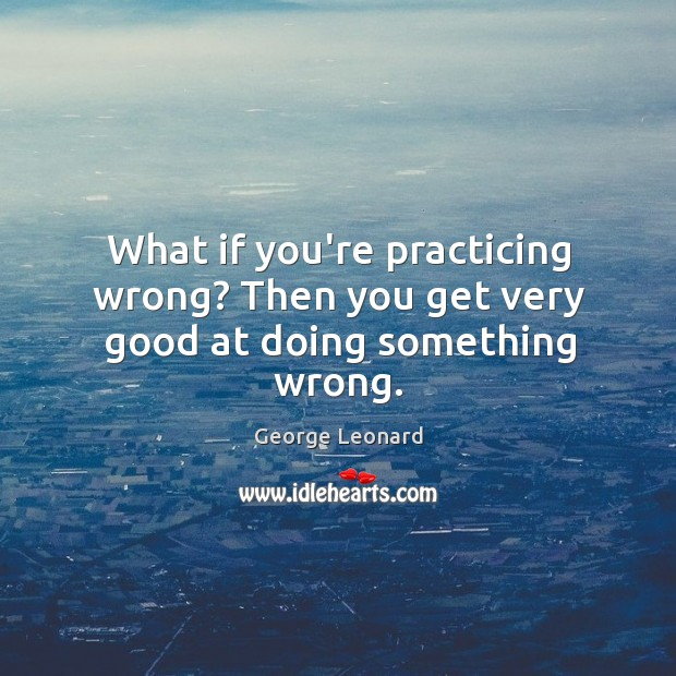 What if you're practicing wrong? Then you get very good at doing something wrong. George Leonard Picture Quote
