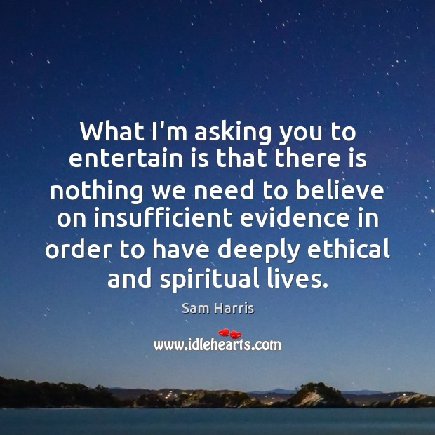 What I'm asking you to entertain is that there is nothing we Sam Harris Picture Quote