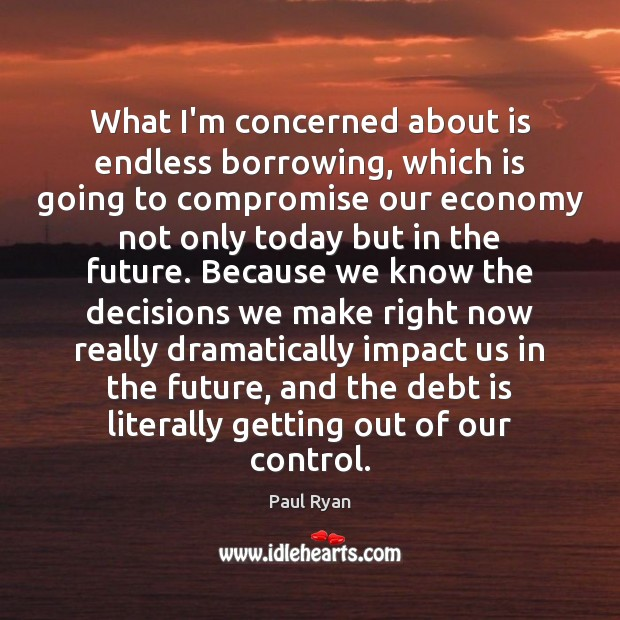 What I'm concerned about is endless borrowing, which is going to compromise Debt Quotes Image