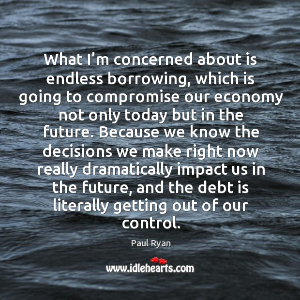 Image, What I'm concerned about is endless borrowing, which is going to compromise our economy not