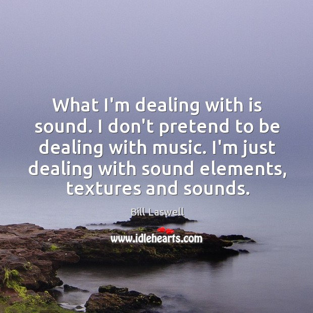 Image, What I'm dealing with is sound. I don't pretend to be dealing