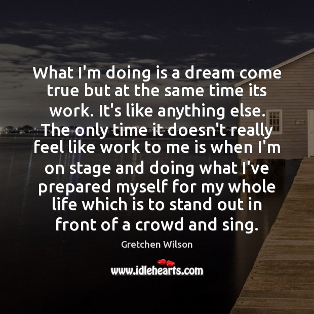 What I'm doing is a dream come true but at the same Gretchen Wilson Picture Quote