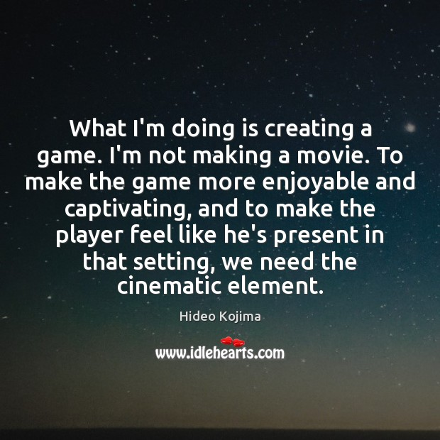 What I'm doing is creating a game. I'm not making a movie. Hideo Kojima Picture Quote