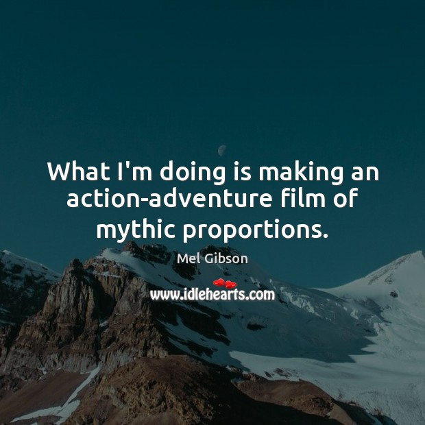 What I'm doing is making an action-adventure film of mythic proportions. Mel Gibson Picture Quote