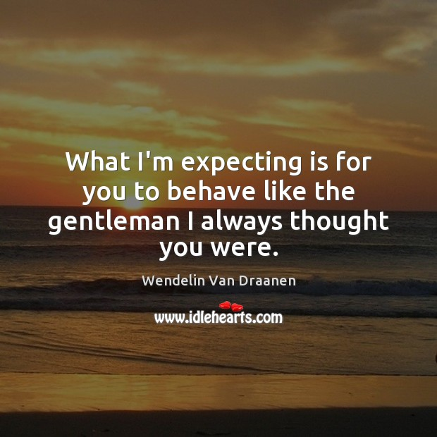 What I'm expecting is for you to behave like the gentleman I always thought you were. Wendelin Van Draanen Picture Quote
