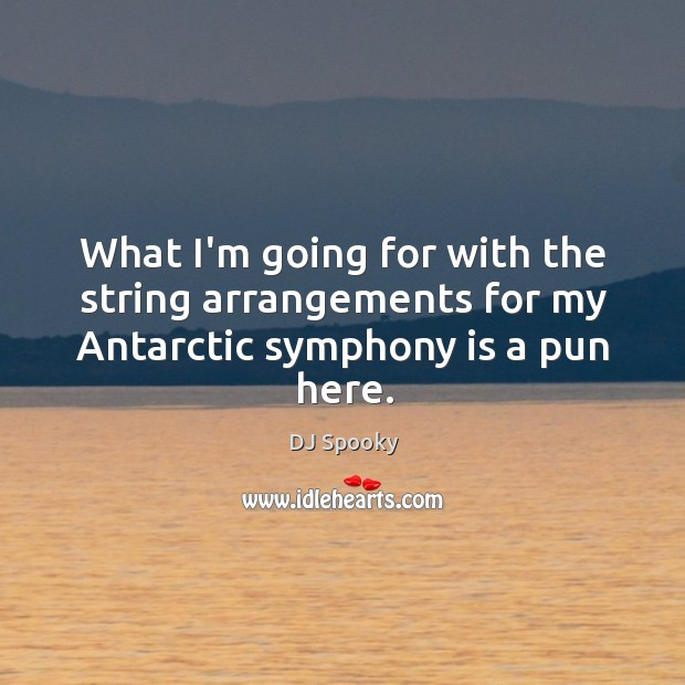 What I'm going for with the string arrangements for my Antarctic symphony is a pun here. DJ Spooky Picture Quote