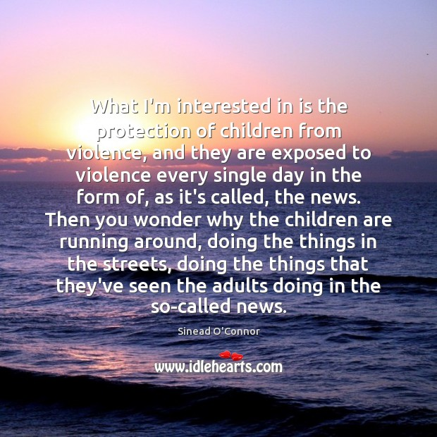 What I'm interested in is the protection of children from violence, and Sinead O'Connor Picture Quote