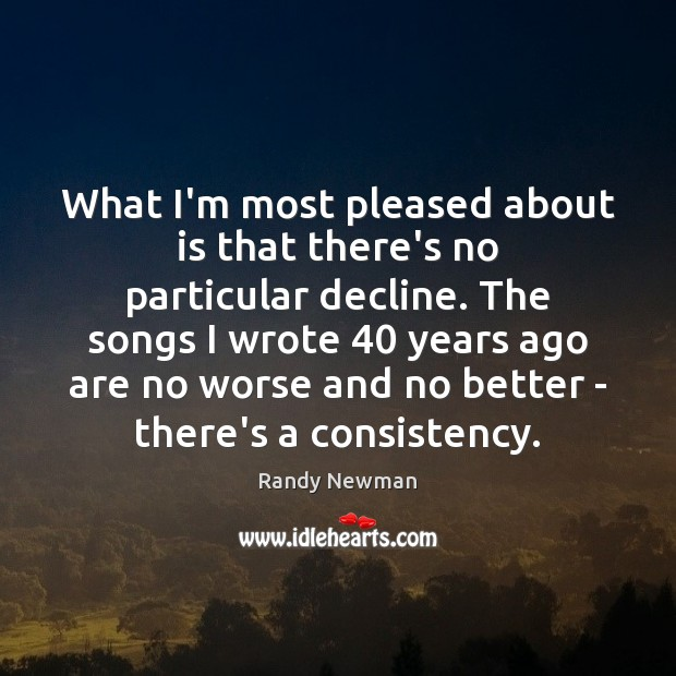 What I'm most pleased about is that there's no particular decline. The Randy Newman Picture Quote
