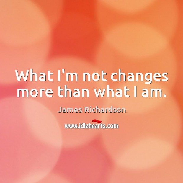 What I'm not changes more than what I am. Image
