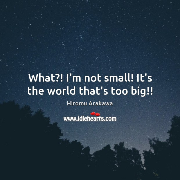 What?! I'm not small! It's the world that's too big!! Hiromu Arakawa Picture Quote