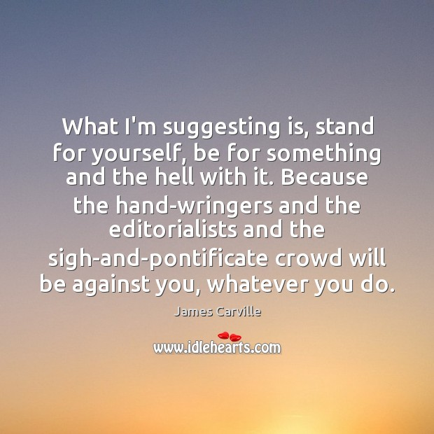 What I'm suggesting is, stand for yourself, be for something and the James Carville Picture Quote