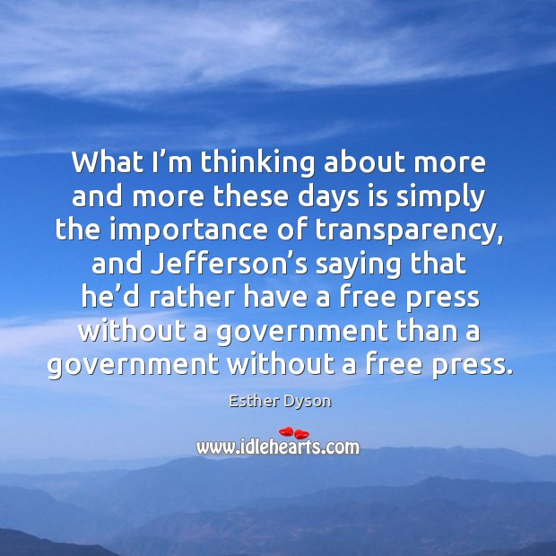 What I'm thinking about more and more these days is simply the importance of transparency Esther Dyson Picture Quote