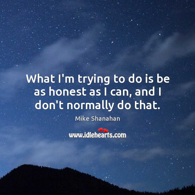 What I'm trying to do is be as honest as I can, and I don't normally do that. Image