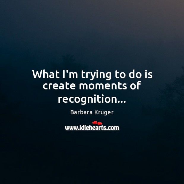 What I'm trying to do is create moments of recognition… Image