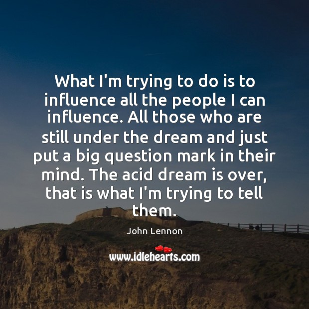 What I'm trying to do is to influence all the people I Image
