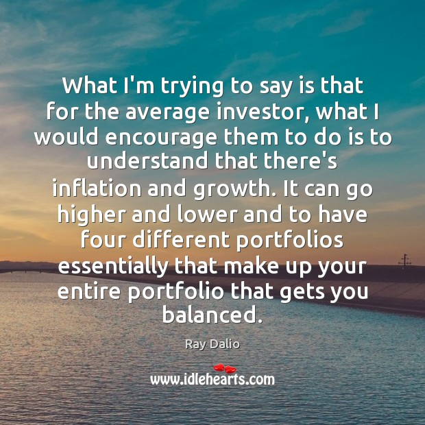 What I'm trying to say is that for the average investor, what Ray Dalio Picture Quote