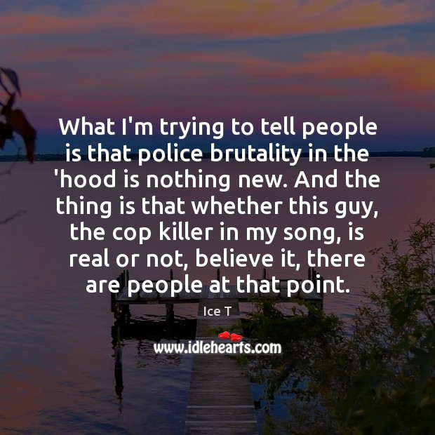 What I'm trying to tell people is that police brutality in the Ice T Picture Quote