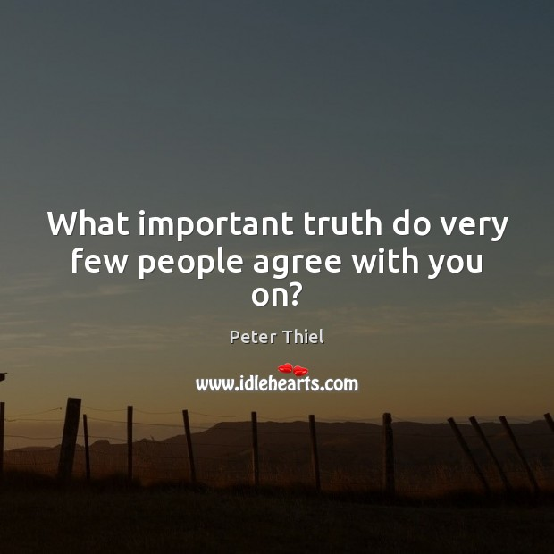 What important truth do very few people agree with you on? Peter Thiel Picture Quote